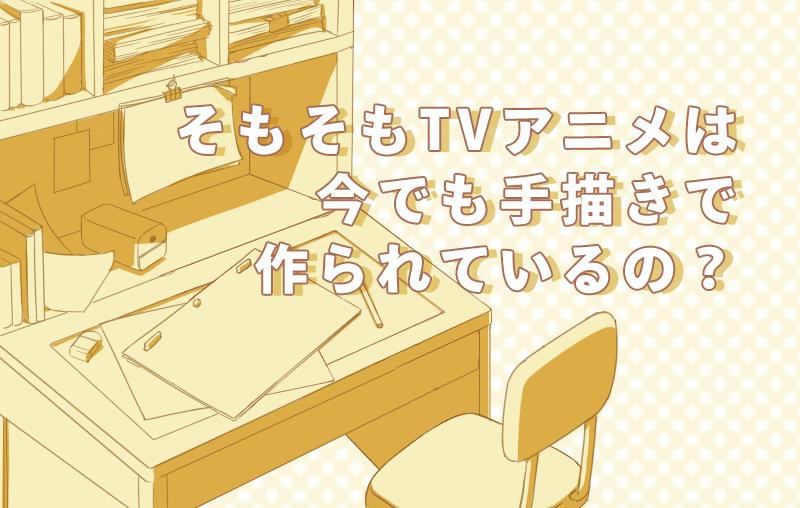 そもそもTVアニメは今でも手描きで作られているの?